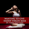 Wanting to Give Daddy Virgin Milk: Taboo Lactation Erotica (Unabridged) Audiobook, by Terra Williams