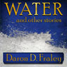 Water and Other Stories (Unabridged) Audiobook, by Daron Fraley