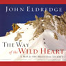 The Way of the Wild Heart: A Map for the Masculine Journey (Unabridged), by John Eldredge