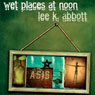 Wet Places at Noon: Iowa Short Fiction Award (Unabridged), by Lee K. Abbott