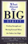 What About the Big Stuff?: Finding Strength and Moving Forward When the Staked Are High, by Richard Carlson