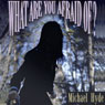 What Are You Afraid Of? (Unabridged), by Michael Hyde