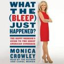What the (Bleep) Just Happened?: The Happy Warriors Guide to the Great American Comeback (Unabridged), by Monica Crowley