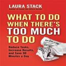 What To Do When Theres Too Much To Do: Reduce Tasks, Increase Results, and Save 90 a Minutes Day (Unabridged) Audiobook, by Laura Stack
