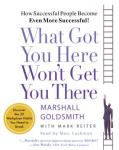 What Got You Here Wont Get You There: How Successful People Become Even More Successful! (Unabridged) Audiobook, by Marshall Goldsmith