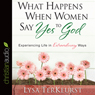 What Happens When Women Say Yes to God: Experiencing Life in Extraordinary Ways (Unabridged), by Lysa TerKeurst