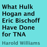 What Hulk Hogan and Eric Bischoff Have Done for TNA (Unabridged) Audiobook, by Harold Williams
