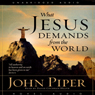 What Jesus Demands from the World (Unabridged), by John Piper