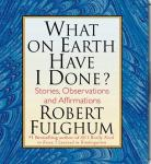 What on Earth Have I Done?: Stories, Observations, and Affirmations (Unabridged) Audiobook, by Robert Fulghum