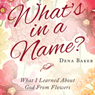 Whats in a Name?: What I Learned About God From Flowers (Unabridged), by Dena Baker