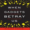 When Gadgets Betray Us: The Dark Side of Our Infatuation With New Technologies (Unabridged), by Robert Vamosi