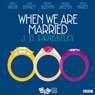 When We are Married (Classic Radio Theatre) Audiobook, by J. B. Priestley