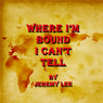 Where Im Bound I Cant Tell (Unabridged), by Jeremy Lee