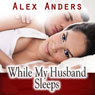 While My Husband Sleeps (M-F Cuckold Female Dominance Male Submission Erotica) (Unabridged) Audiobook, by Alex Anders