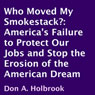 Who Moved My Smokestack?: Americas Failure to Protect Our Jobs and Stop the Erosion of the American Dream (Unabridged), by Don A. Holbrook