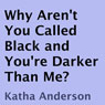 Why Arent You Called Black and Youre Darker Than Me? (Unabridged) Audiobook, by Katha Anderson