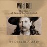 Wild Bill - The Story of James Butler Hickok (Unabridged) Audiobook, by Donald J. Aday