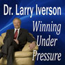 Winning Under Pressure: The 7 Crucial Ingredients to a Winning System (Unabridged), by Dr. Larry Iverson