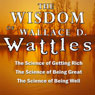 The Wisdom of Wallace D. Wattles: The Science of Getting Rich, the Science of Being Great & the Science of Being Well (Unabridged) Audiobook, by Wallace D. Wattles