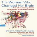 The Woman Who Changed Her Brain: And Other Inspiring Stories of Pioneering Brain Transformation (Unabridged), by Barbara Arrowsmith-Young