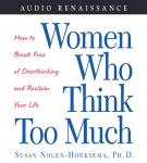 Women Who Think Too Much: How to Break Free of Overthinking and Reclaim Your Life, by Susan Nolen-Hoeksema