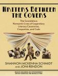 Writers Between the Covers: The Scandalous Romantic Lives of Legendary Literary Casanovas, Coquettes, and Cads, by Shannon McKenna Schmidt