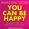 You Can Be Happy: The Essential Guide to a Healthy Body, Mind, and Soul (Unabridged), by Amanda Gore