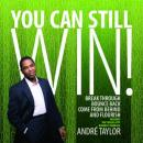 You Can Still Win!: Break Through, Bounce Back, Come from Behind, and Flourish (Unabridged), by Andre Taylor