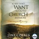 So You Dont Want to Go to Church Anymore: An Unexpected Journey (Unabridged), by Jake Colsen