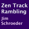 Zen Track Rambling (Unabridged), by Jim Schroeder